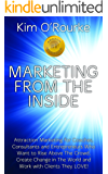 Marketing from the Inside: Attraction Marketing for Coaches, Consultants and Entrepreneurs Who Want to Rise Above the Crowd, Create Change in The World & Work with Clients They LOVE!