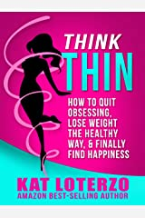 Think Thin: How to Quit Obsessing, Lose Weight the Healthy Way, and Finally Find Happiness