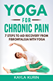 Yoga for Chronic Pain: 7 steps to aid recovery from fibromyalgia with yoga (Yoga for Chronic Illness Book 1)