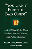 """""""You Can't Fire the Bad Ones!"""": And 18 Other Myths about Teachers, Teachers Unions, and Public Education"""