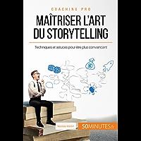 Maîtriser l'art du storytelling: Techniques et astuces pour être plus convaincant (Coaching pro t. 6) (French Edition)