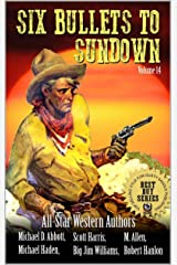 """Six Bullets To Sundown: With A Brand New Story From """"Timber: United States Marshal"""" Author Robert Hanlon!: A Western Collection: Volume 14 (The Six Bullets to Sundown Western Series) Kindle Edition"""