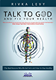 Talk to God and Fix Your Health: The real reasons why we get sick, and how to stay healthy, the God-based holistic health way