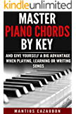 Master Piano Chords By Key And Give Yourself A Big Advantage When Playing, Learning Or Writing Songs (What Chords Are In What Key And Why?) (English Edition)