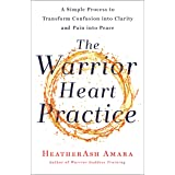 The Warrior Heart Practice: A Simple Process to Transform Confusion into Clarity and Pain into Peace (A Warrior Goddess Book)