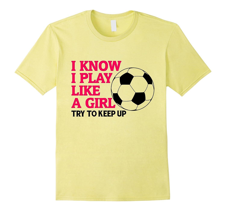 87303959 I Know I Play Like A Girl Soccer Funny T-Shirt-CD – Canditee