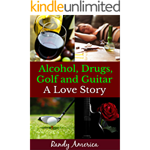 Alcohol: Drugs, Golf and Guitar - A Love Story (Understanding Alcoholism and Drug Addiction, and How To Beat Them) (AA…