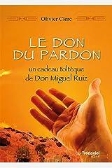 Le don du pardon: Un cadeau toltèque de Don Miguel Ruiz (French Edition) Kindle Edition