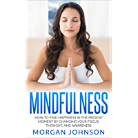 Mindfulness: How to Find Happiness in the Present Moment by Changing Your Focus, Thoughts, and Awareness (Mindfulness Meditation, Stress Relief and Happiness Book) (English Edition)