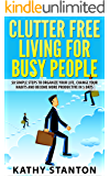 Clutter Free Living for Busy People: 50 Simple Steps To Organize Your Life, Change Your Habits And Become More Productive In 5 Days (How To Declutter Your ... And Get Things Done In Less Time)