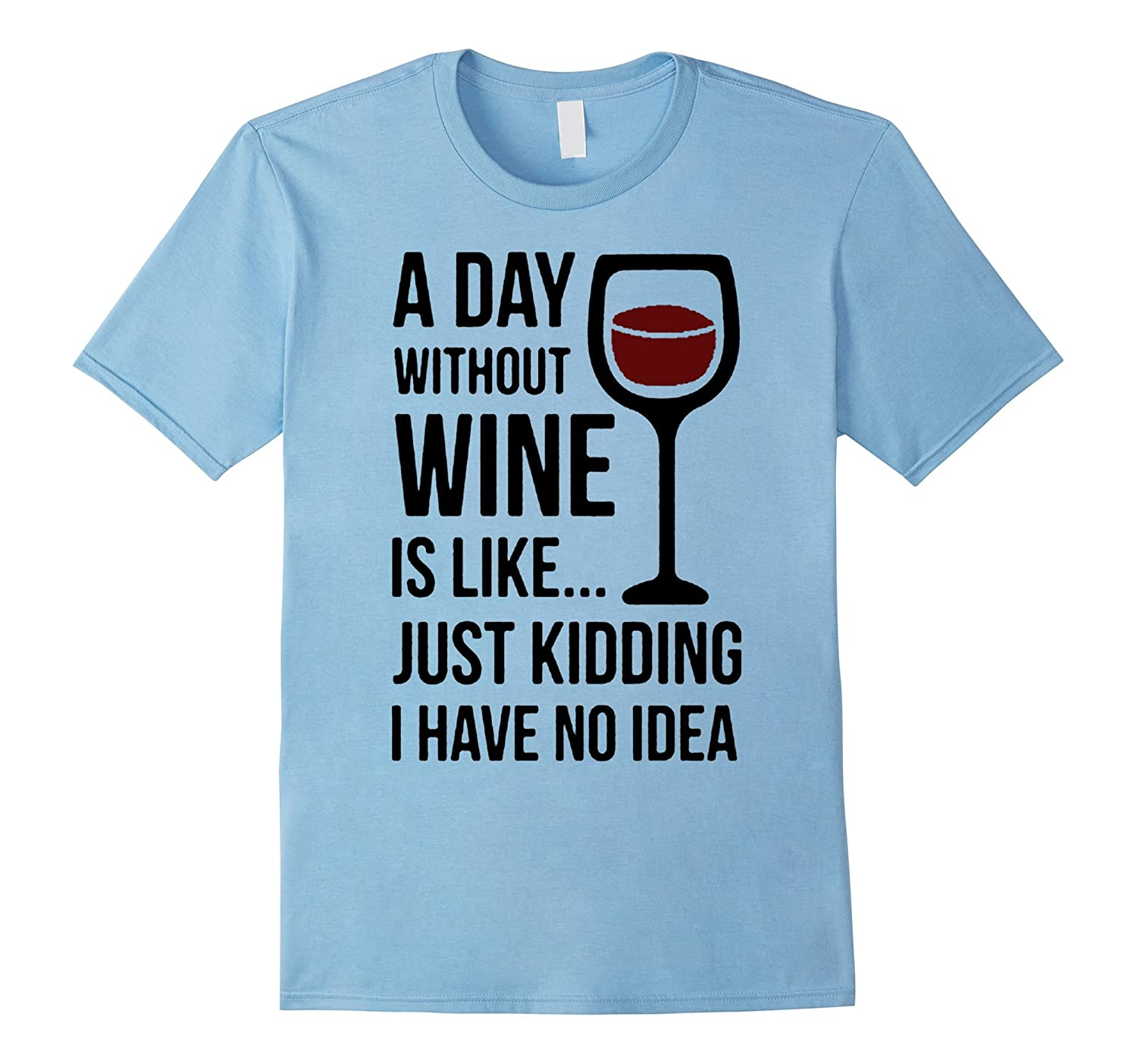 a day without wine is like just kidding i have no idea shirt-TH