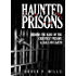 Haunted Prisons: Behind The Bars Of The Creepiest Prisons & Jail On Earth (Haunted Asylums Book 2)