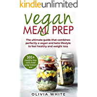 Vegan Meal Prep: The Ultimate Guide that Combines Perfectly a Vegan and Keto Lifestyle to Feel Healthy and Weight Loss