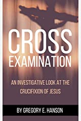 Cross Examination: An Investigative Look at the Crucifixion of Jesus Kindle Edition