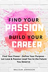 FIND YOUR PASSION - BUILD YOUR CAREER: Find Your Power - Define Your Purpose - Let Love & Passion Lead You to the Future You Deserve Kindle Edition
