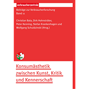 Beiträge zur Verbraucherforschung Band 11: Konsumästhetik zwischen Kunst, Kritik und Kennerschaft (German Edition)