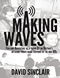 Making Waves: Fun and Adventure As a Young D J On Britain's Offshore Pirate Radio Stations In the Mid-60's