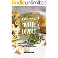 For the Muffin Lovers: 30 Ridiculously Tasty and Healthy Muffin Recipes to Soothe your Palate (English Edition)