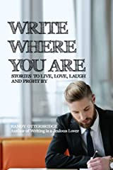 Write Where You Are: Stories To Live, Love, Laugh, And Profit By Kindle Edition