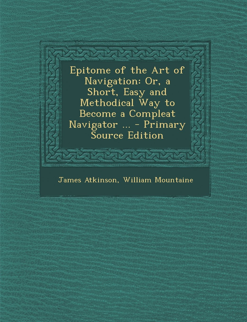 Epitome of the Art of Navigation: Or, a Short, Easy and Methodical Way to Become a Compleat Navigator ... - Primary Source Edition pdf epub