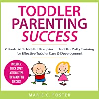 Toddler Parenting Success: 2 Books in 1: Toddler Discipline + Toddler Potty Training for Effective Toddler Care & Development (Includes Quick Start Action Steps for Parenting Success)