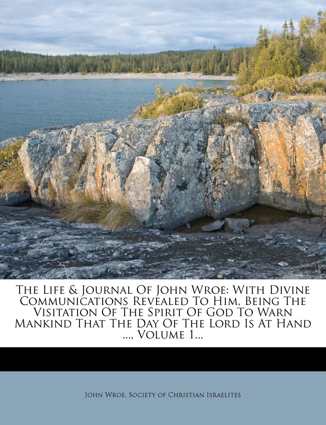 Download The Life & Journal Of John Wroe: With Divine Communications Revealed To Him, Being The Visitation Of The Spirit Of God To Warn Mankind That The Day Of The Lord Is At Hand ..., Volume 1... PDF