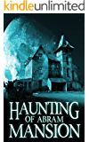 The Haunting of Abram Mansion: A Riveting Haunted House Mystery