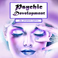 Psychic Development: Guide to Explain Visions and Psychic Abilities