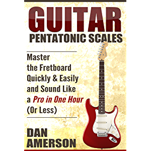 Pentatonic Scales: Master the Fretboard Quickly and Easily & Sound Like a Pro, In One Hour (or Less) (Guitar Technique…