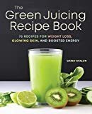 The Green Juicing Recipe Book: 75 Recipes for Weight Loss, Glowing Skin, and Boosted Energy