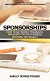 Sponsorships: How to Get Money, Products, and More for Any Business, Venture, or Project