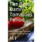 The Best Damn Tomatoes Period: How to grow the best tomato you can grow