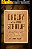 Bakery Business Startup: How to Start, Run & Grow a Trendy Bakery Business