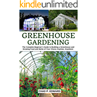 Greenhouse Gardening: The Complete Beginner's Guide to Building a Greenhouse and Growing Food and Herbs of Your Choice…