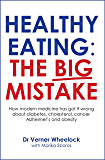 Healthy Eating: The Big Mistake: How modern medicine has got it wrong about diabetes, cholesterol, cancer, Alzheimer's and obesity