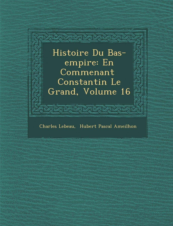 Read Online Histoire Du Bas-empire: En Commenant  Constantin Le Grand, Volume 16 (French Edition) pdf