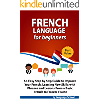 French Language for Beginners: An Easy Step by Step Guide to Improve Your French, Learning New Skills with Phrases and Lessons From a Basic French to Forever Fluent