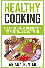 Healthy Cooking: Healthy Cooking And Baking Recipes For Weight Loss And A Better Life (Clean Eating Diet, Clean Food Diet, Healthy Living, Natural Weight Loss, Natural Food Recipes) Kindle Edition