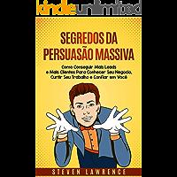 Segredos da Persuasão Massiva: Como Conseguir Mais Leads E Mais Clientes Para Conhecer Seu Negócio, Curtir Seu Trabalho E Confiar Em Você