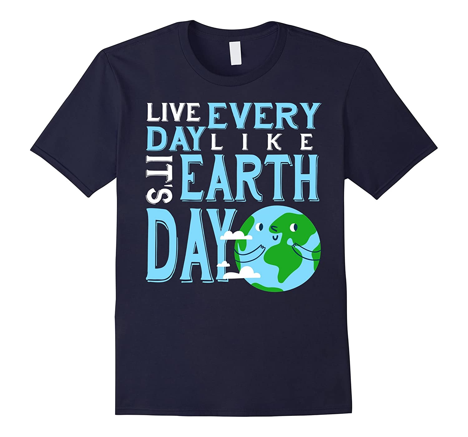 Live Every Day Like Its Earth Day - Earth Day Funny Shirt-TD