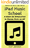 iPad Music School: A Hands-On Introduction to Making Music on iOS (Apptronica Music App Series Book 2)