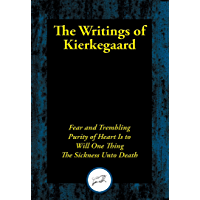 The Writings of Kierkegaard: Fear and Trembling; Purity of Heart Is to Will One Thing; The Sickness Unto Death