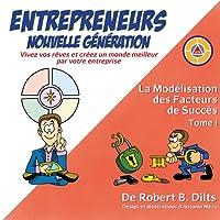 La Modélisation Des Facteurs de Succès Tome I: Entrepreneurs Nouvelle Génération: Vivez Vos Rèves Et Créez Un Monde Meilleur Par Votre Entreprise