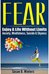 FEAR: Enjoy A Life Without Limits - Anxiety, Mindfulness, Suicide & Shyness (Panic Attacks, Phobia Cure, Relaxation Techniques, Meditation Techniques, ... Anxiety, Depression Cure, Public Speaking) Kindle Edition