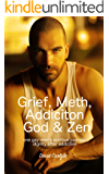 Grief, Meth, Addiction, God & Zen: A 45 Year Old Man's Journey With Death, Reality & Recovery (Spirituality, Meditation, Life Choices Book 1)