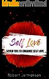 Self Love: Seven Tips To Enhance Self Love (Love Yourself,Self Acceptance,Self Confidence,Self Esteem,Self Improvement,Happiness,Depression Book 1)