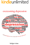 Overcoming Depression - Finding Happiness: How To Beat and Overcome Depression (Depression, Low Mood, Overcoming Fear, Overcoming Anxiety Book 1)