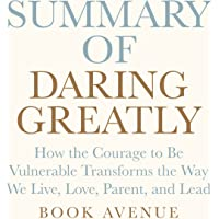 Summary of Daring Greatly: How the Courage to Be Vulnerable Transforms the Way We Live, Love, Parent, and Lead: by Brené Brown