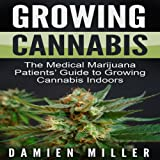 Growing Cannabis: The Medical Marijuana Patients' Guide to Growing Cannabis Indoors