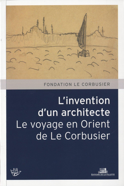 L'Invention d'un architecte. Le voyage en Orient de Le Corbusier Broché – 29 août 2013 Collectif La Villette 2915456801 Architecture
